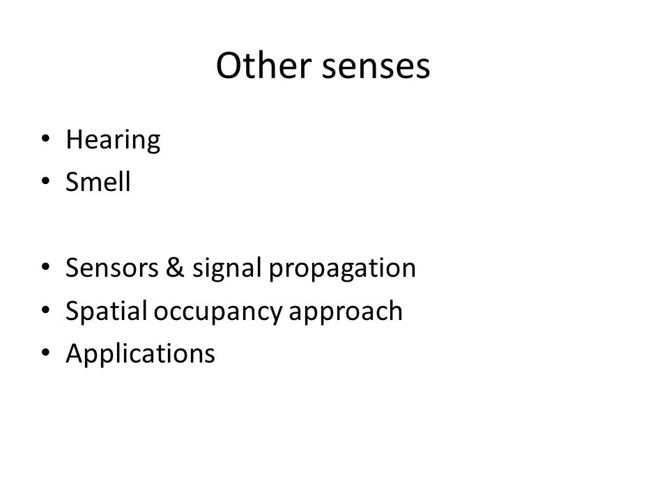 Other senses Hearing Smell Sensors & signal propagation Spatial occupancy approach Applications