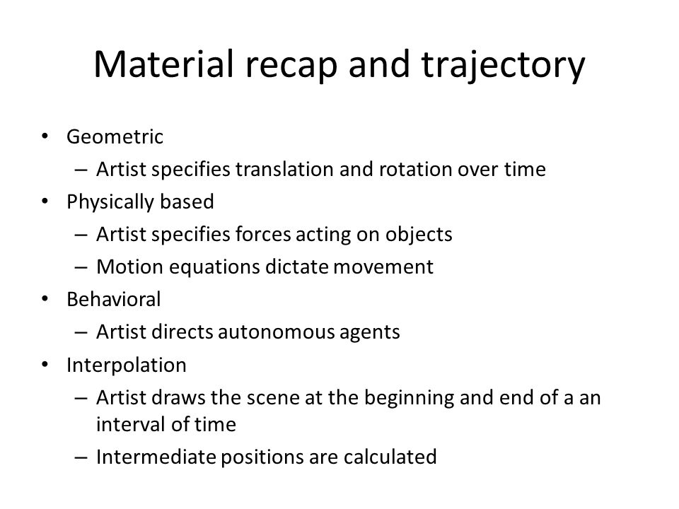 Material recap and trajectory Geometric – Artist specifies translation and rotation over time Physically based – Artist specifies forces acting on objects – Motion equations dictate movement Behavioral – Artist directs autonomous agents Interpolation – Artist draws the scene at the beginning and end of a an interval of time – Intermediate positions are calculated