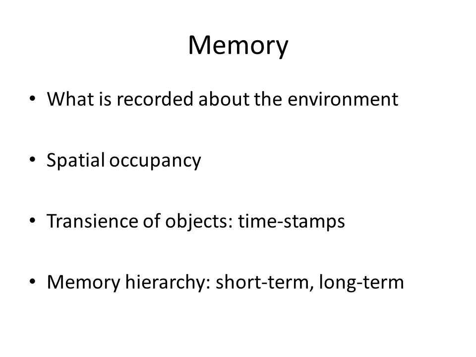 Memory What is recorded about the environment Spatial occupancy Transience of objects: time-stamps Memory hierarchy: short-term, long-term