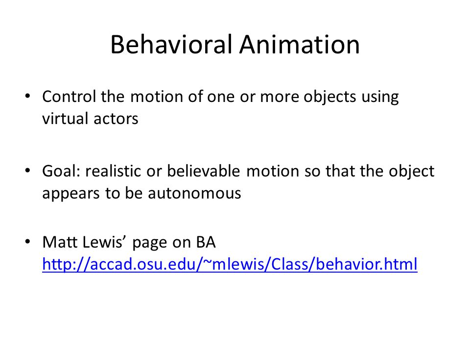 Behavioral Animation Control the motion of one or more objects using virtual actors Goal: realistic or believable motion so that the object appears to be autonomous Matt Lewis' page on BA http://accad.osu.edu/~mlewis/Class/behavior.html http://accad.osu.edu/~mlewis/Class/behavior.html
