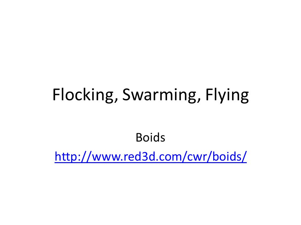 Flocking, Swarming, Flying Boids http://www.red3d.com/cwr/boids/