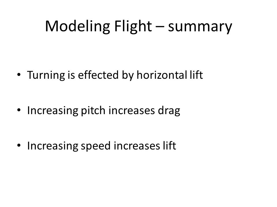Modeling Flight – summary Turning is effected by horizontal lift Increasing pitch increases drag Increasing speed increases lift
