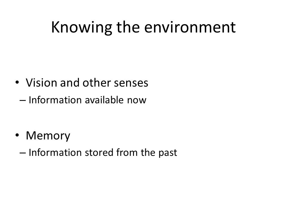 Knowing the environment Vision and other senses – Information available now Memory – Information stored from the past