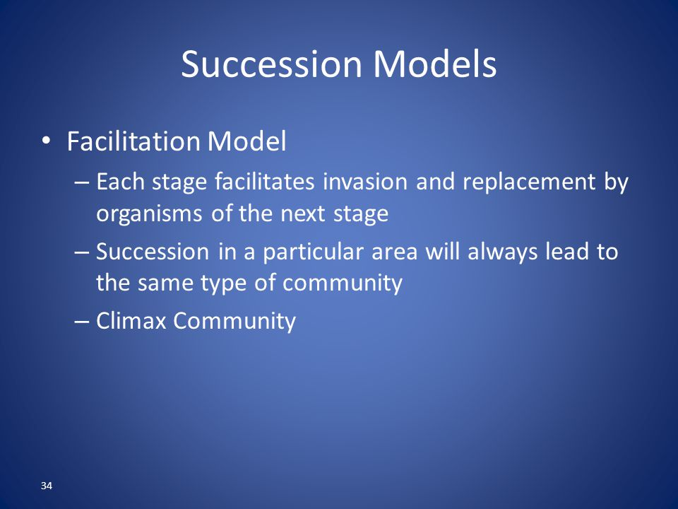 34 Succession Models Facilitation Model – Each stage facilitates invasion and replacement by organisms of the next stage – Succession in a particular area will always lead to the same type of community – Climax Community