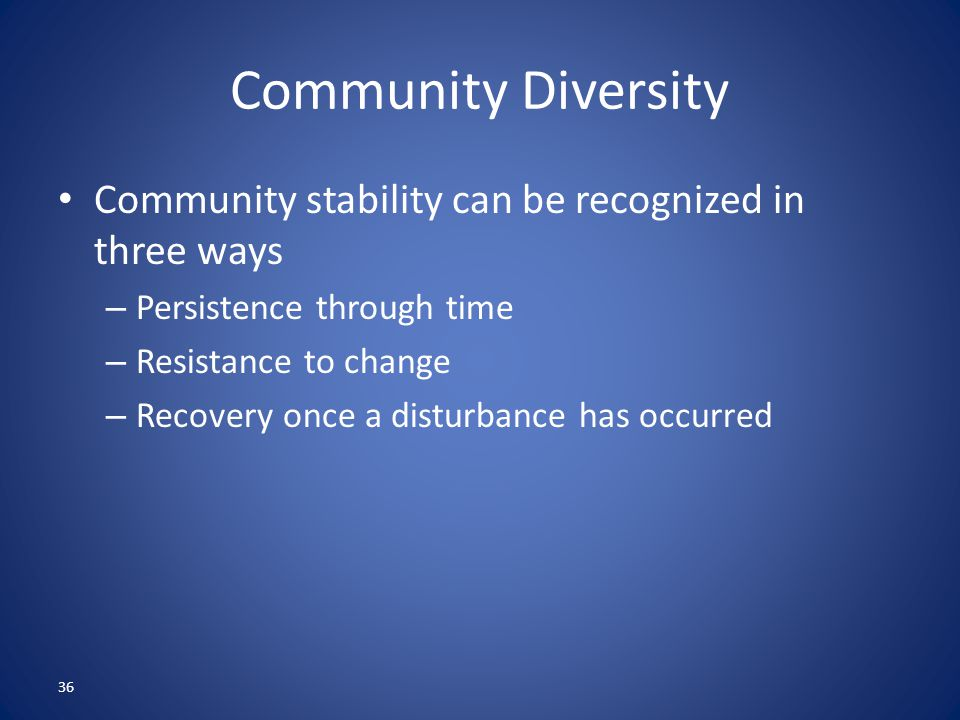 36 Community Diversity Community stability can be recognized in three ways – Persistence through time – Resistance to change – Recovery once a disturbance has occurred