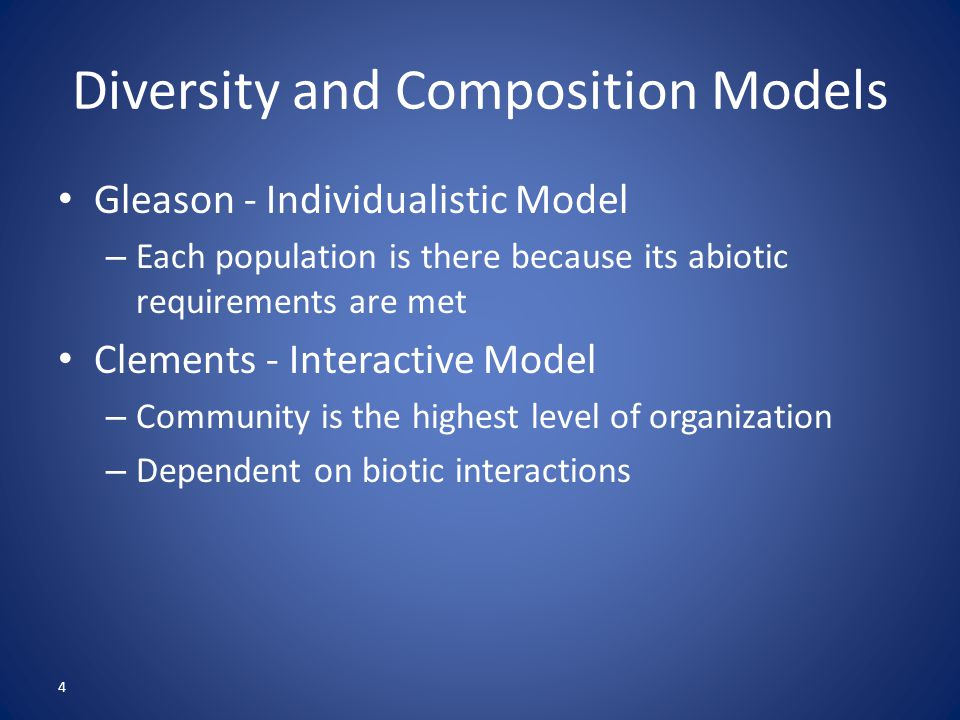 4 Diversity and Composition Models Gleason - Individualistic Model – Each population is there because its abiotic requirements are met Clements - Interactive Model – Community is the highest level of organization – Dependent on biotic interactions