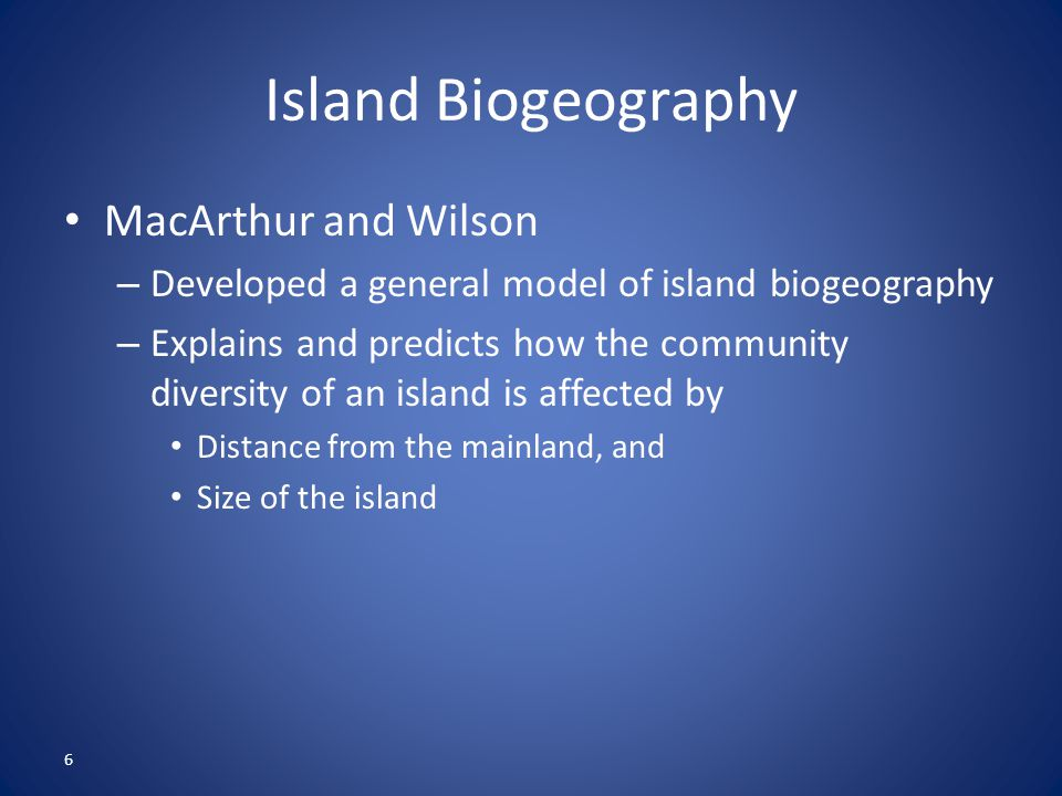 6 Island Biogeography MacArthur and Wilson – Developed a general model of island biogeography – Explains and predicts how the community diversity of a