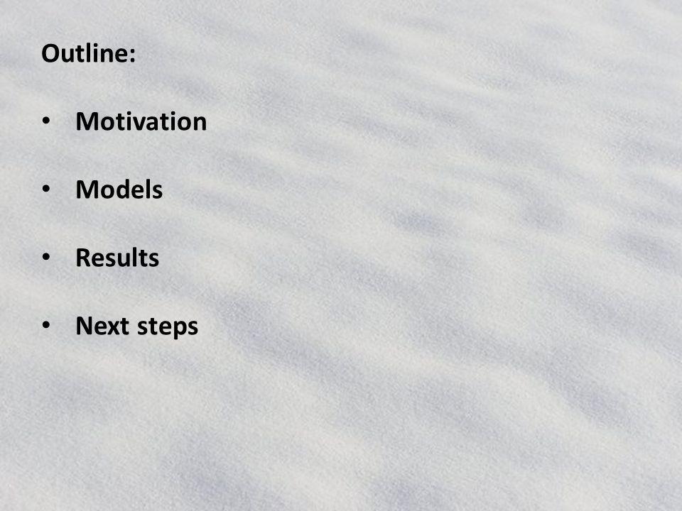 Outline: Motivation Models Results Next steps
