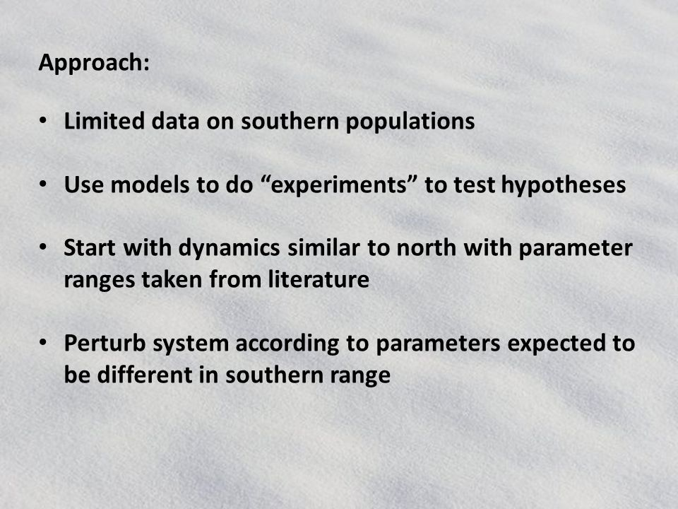 Approach: Limited data on southern populations Use models to do experiments to test hypotheses Start with dynamics similar to north with parameter ranges taken from literature Perturb system according to parameters expected to be different in southern range