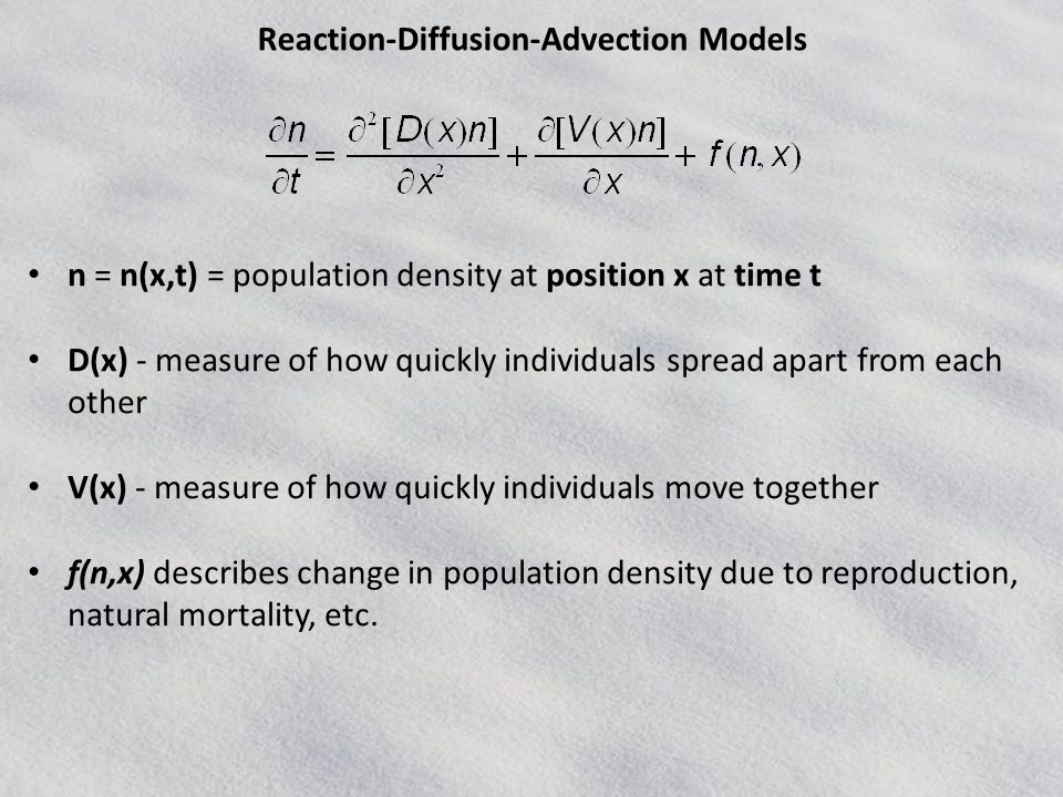 Reaction-Diffusion-Advection Models n = n(x,t) = population density at position x at time t D(x) - measure of how quickly individuals spread apart from each other V(x) - measure of how quickly individuals move together f(n,x) describes change in population density due to reproduction, natural mortality, etc.