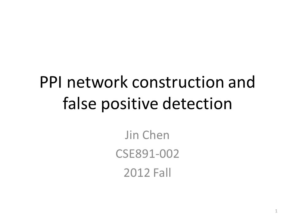 PPI network construction and false positive detection Jin Chen CSE891-002 2012 Fall 1
