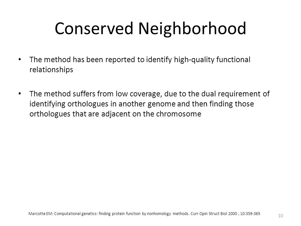 Conserved Neighborhood The method has been reported to identify high-quality functional relationships The method suffers from low coverage, due to the dual requirement of identifying orthologues in another genome and then finding those orthologues that are adjacent on the chromosome 10 Marcotte EM: Computational genetics: finding protein function by nonhomology methods.