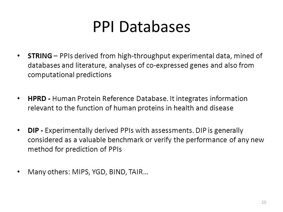 PPI Databases STRING – PPIs derived from high-throughput experimental data, mined of databases and literature, analyses of co-expressed genes and also from computational predictions HPRD - Human Protein Reference Database.