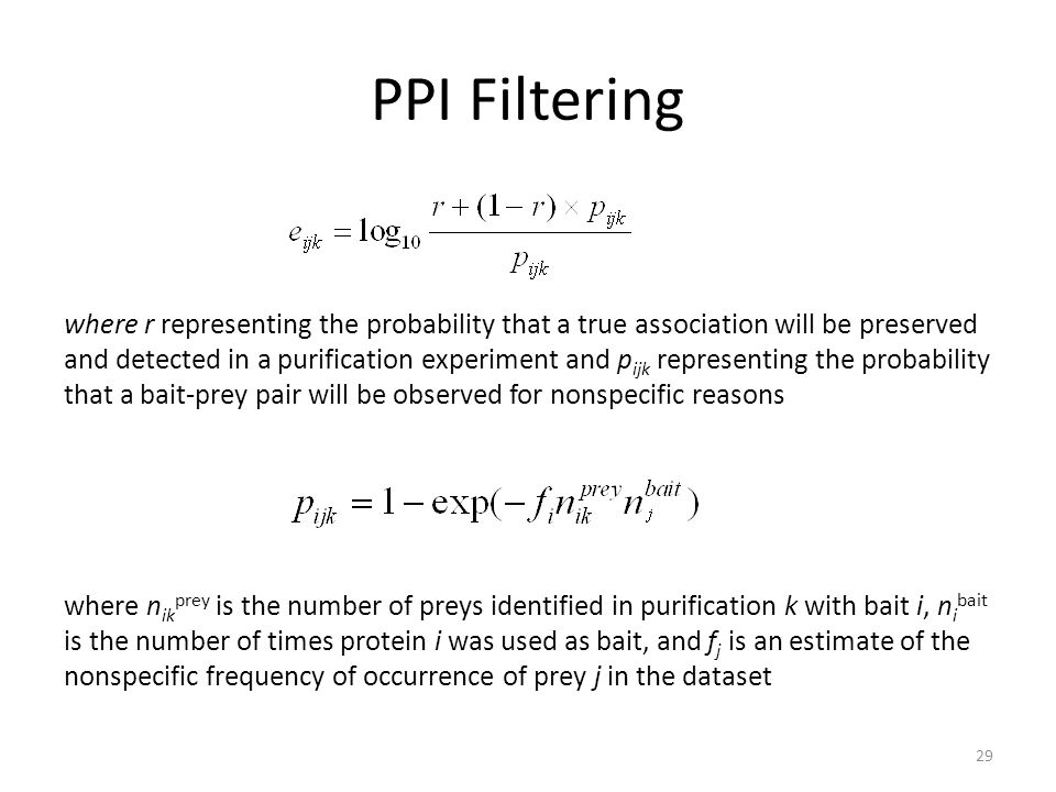 PPI Filtering where r representing the probability that a true association will be preserved and detected in a purification experiment and p ijk representing the probability that a bait-prey pair will be observed for nonspecific reasons where n ik prey is the number of preys identified in purification k with bait i, n i bait is the number of times protein i was used as bait, and f j is an estimate of the nonspecific frequency of occurrence of prey j in the dataset 29