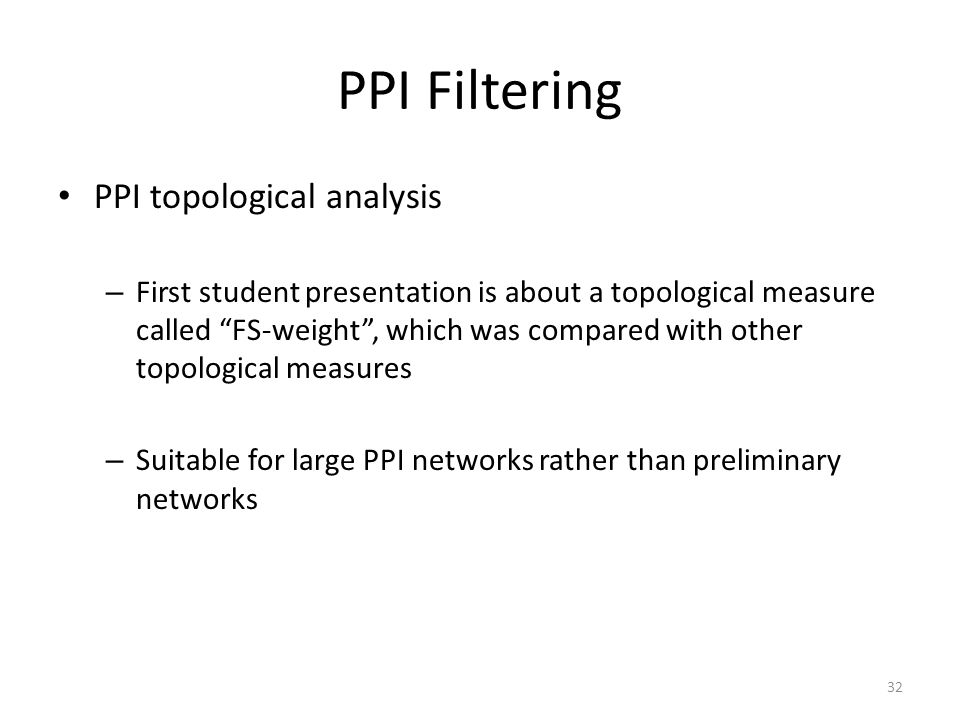 PPI Filtering PPI topological analysis – First student presentation is about a topological measure called FS-weight , which was compared with other topological measures – Suitable for large PPI networks rather than preliminary networks 32