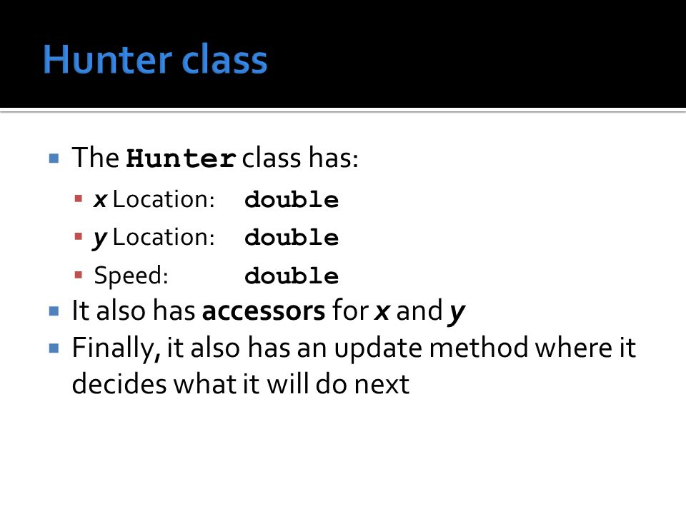  The Hunter class has:  x Location: double  y Location: double  Speed: double  It also has accessors for x and y  Finally, it also has an update method where it decides what it will do next