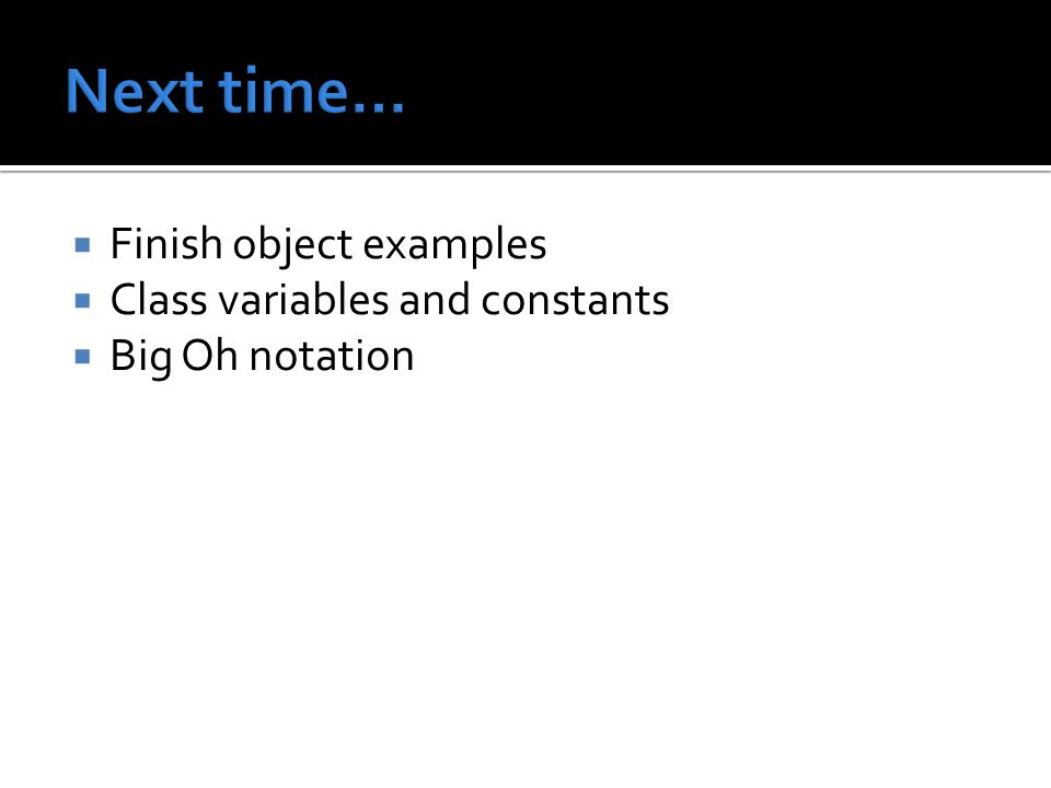  Finish object examples  Class variables and constants  Big Oh notation