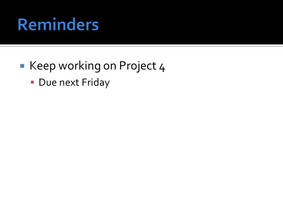  Keep working on Project 4  Due next Friday