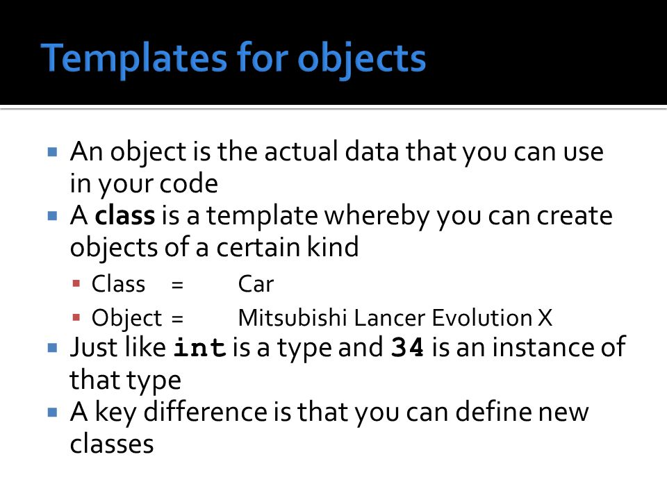  An object is the actual data that you can use in your code  A class is a template whereby you can create objects of a certain kind  Class =Car  Object=Mitsubishi Lancer Evolution X  Just like int is a type and 34 is an instance of that type  A key difference is that you can define new classes