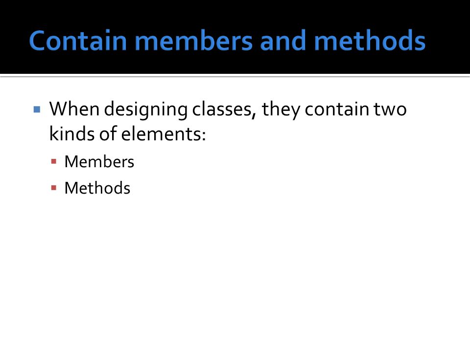  When designing classes, they contain two kinds of elements:  Members  Methods