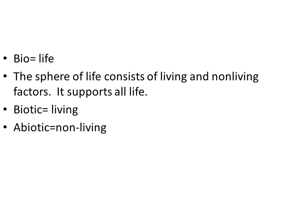 Bio= life The sphere of life consists of living and nonliving factors.