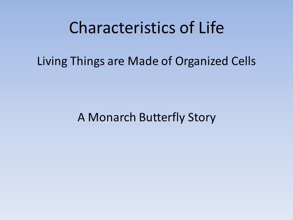 Characteristics of Life Living Things are Made of Organized Cells A Monarch Butterfly Story