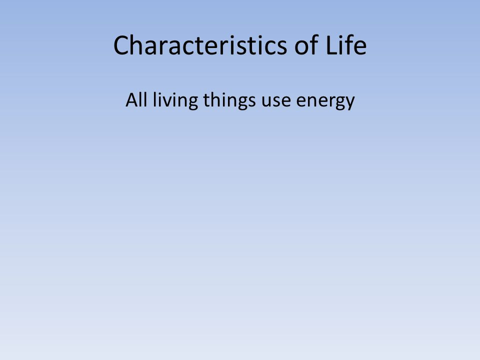 Characteristics of Life All living things use energy