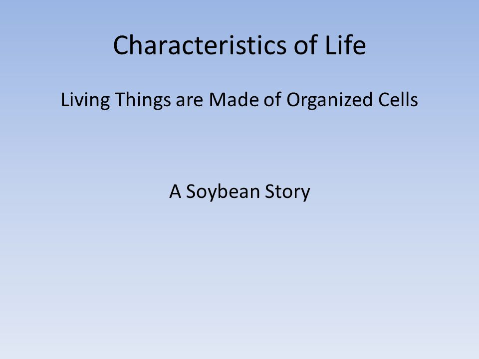 Characteristics of Life Living Things are Made of Organized Cells A Soybean Story