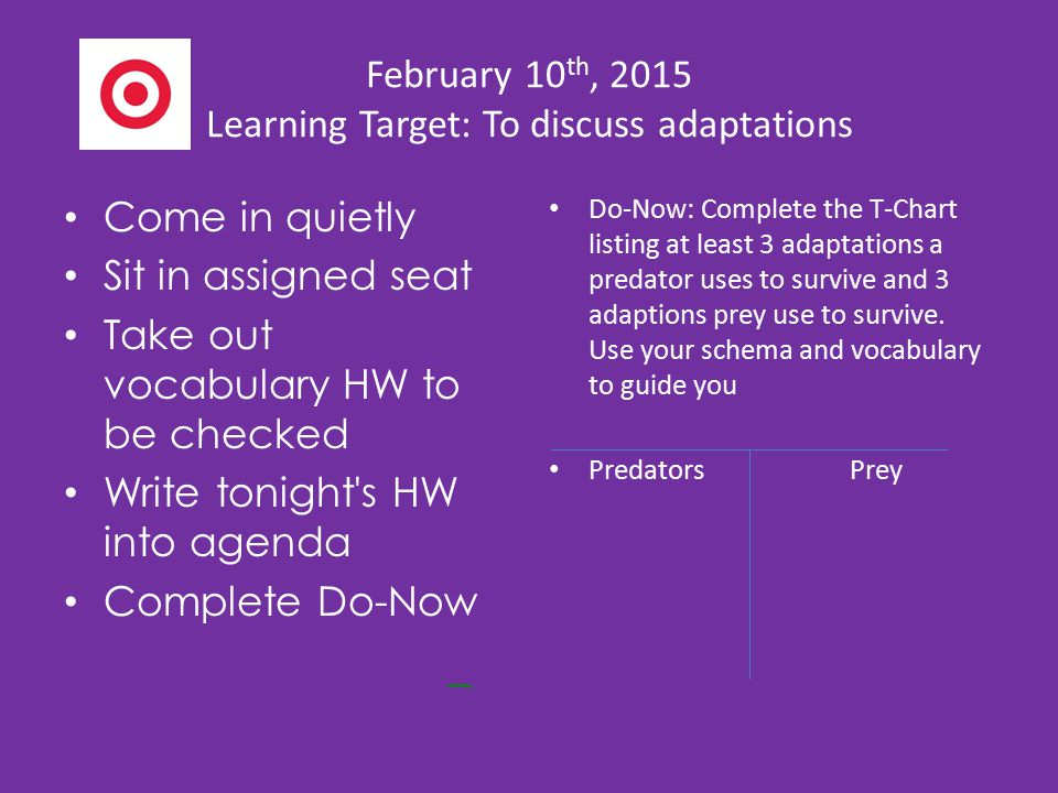 February 10 th, 2015 Learning Target: To discuss adaptations Come in quietly Sit in assigned seat Take out vocabulary HW to be checked Write tonight's