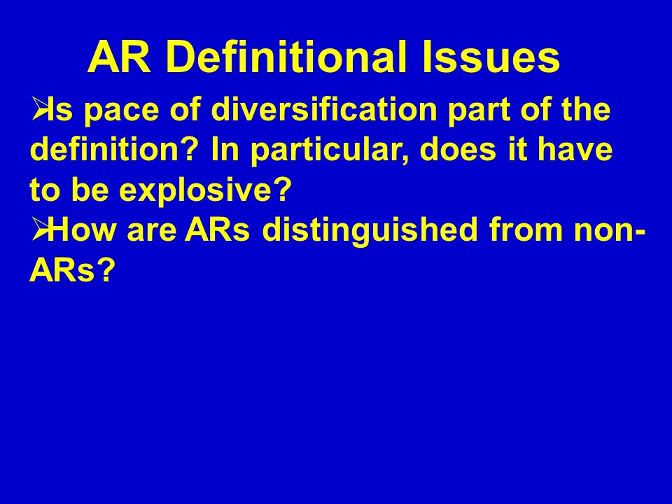 AR Definitional Issues  Is pace of diversification part of the definition? In particular, does it have to be explosive?  How are ARs distinguished f
