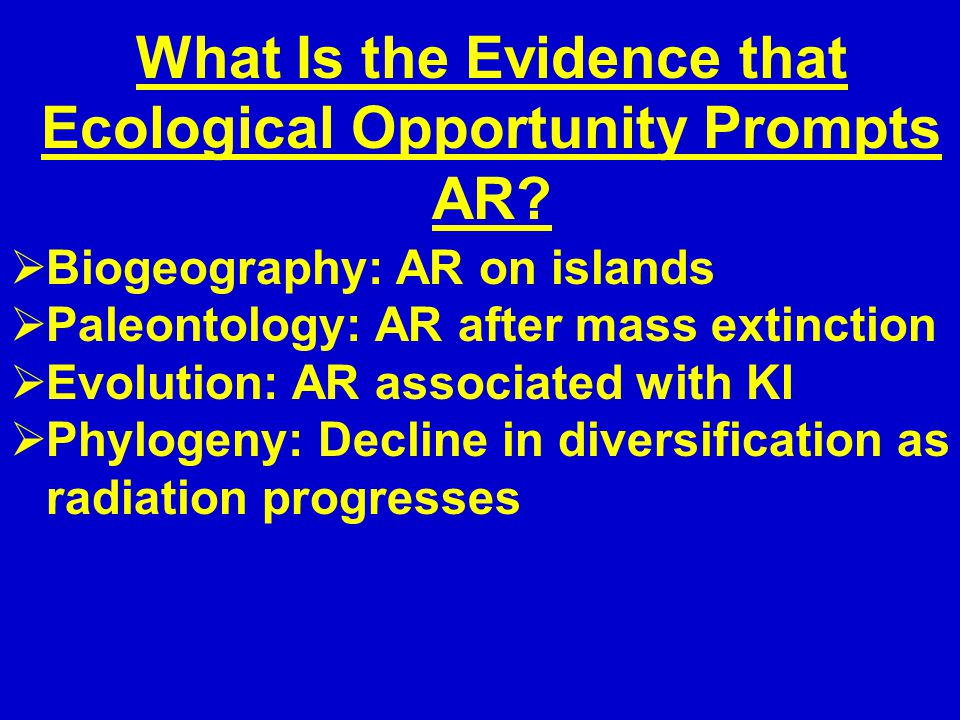 What Is the Evidence that Ecological Opportunity Prompts AR?  Biogeography: AR on islands  Paleontology: AR after mass extinction  Evolution: AR as