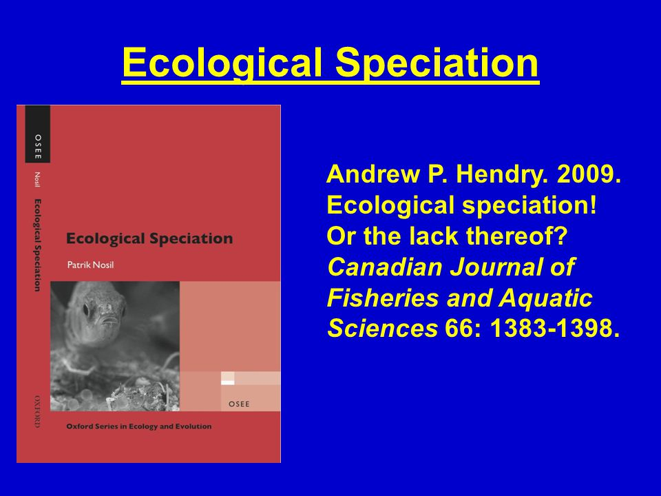 Ecological Speciation Andrew P. Hendry. 2009. Ecological speciation! Or the lack thereof? Canadian Journal of Fisheries and Aquatic Sciences 66: 1383-