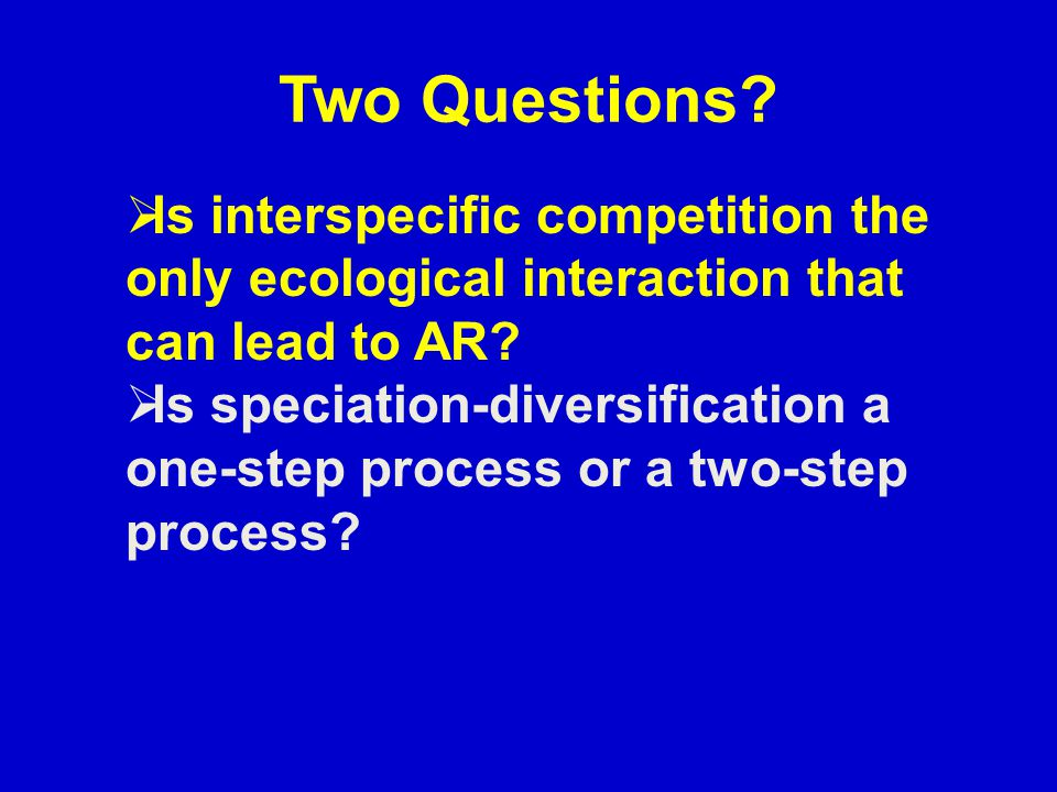 Two Questions?  Is interspecific competition the only ecological interaction that can lead to AR?  Is speciation-diversification a one-step process