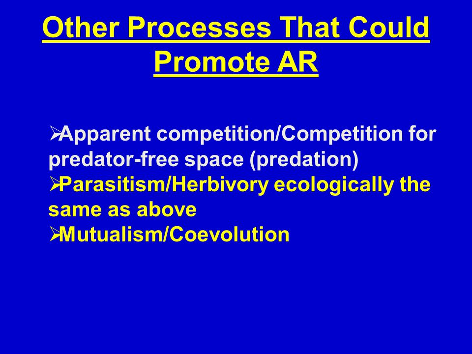 Other Processes That Could Promote AR  Apparent competition/Competition for predator-free space (predation)  Parasitism/Herbivory ecologically the same as above  Mutualism/Coevolution