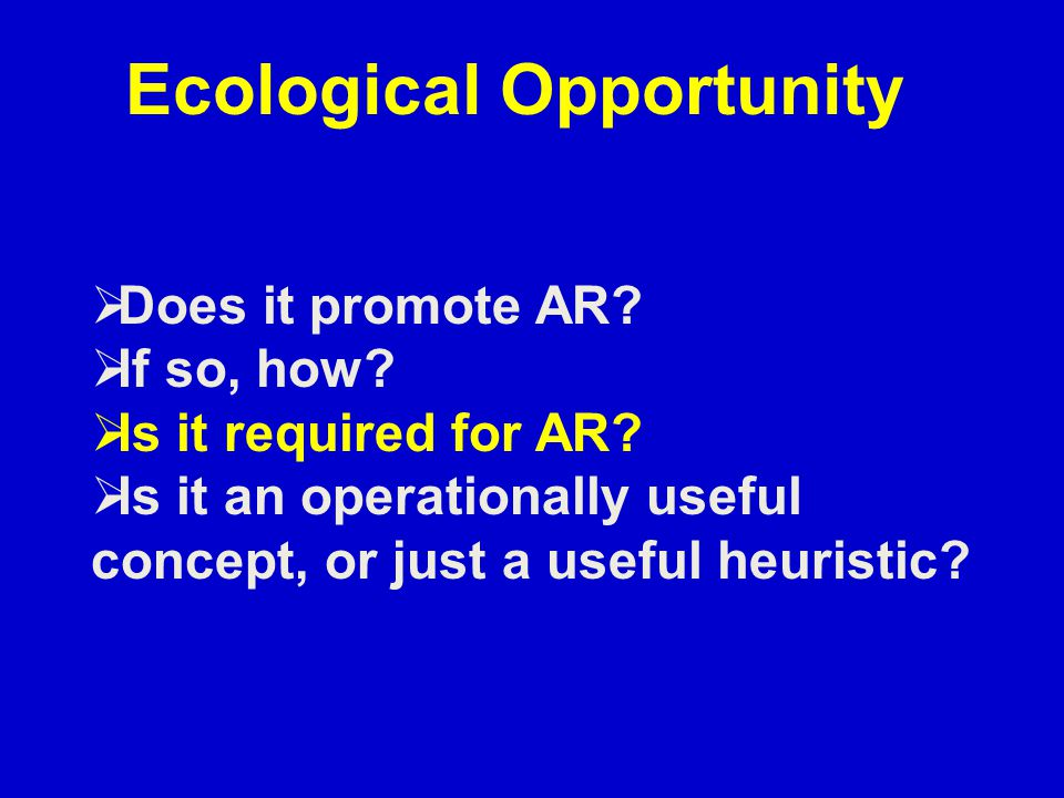 Ecological Opportunity  Does it promote AR?  If so, how?  Is it required for AR?  Is it an operationally useful concept, or just a useful heuristi