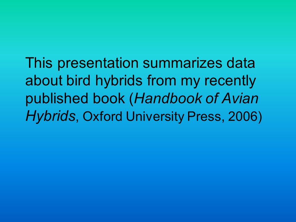 This presentation summarizes data about bird hybrids from my recently published book (Handbook of Avian Hybrids, Oxford University Press, 2006)