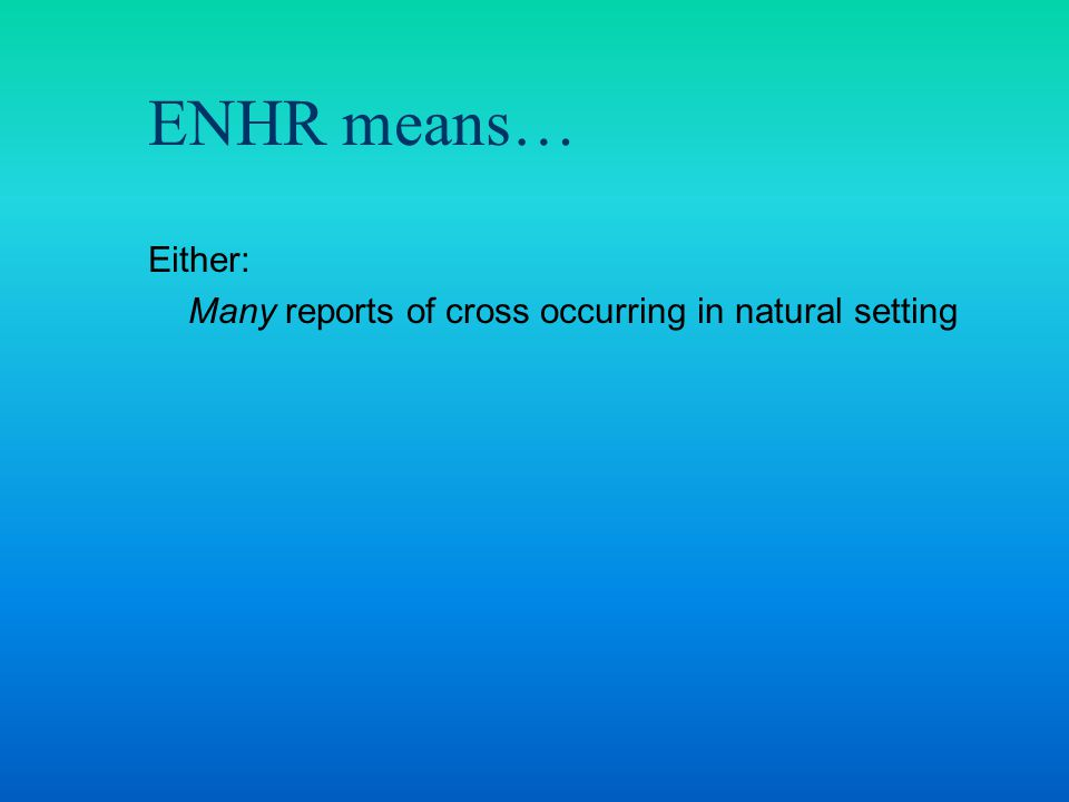 Either: Many reports of cross occurring in natural setting ENHR means…