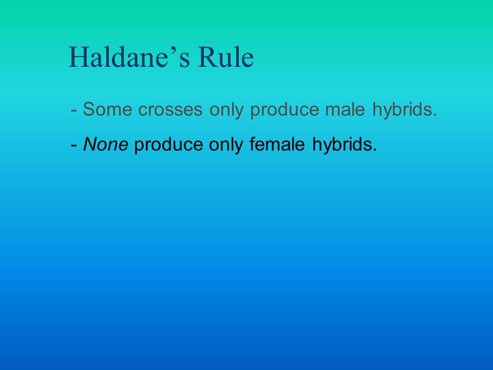 Haldane's Rule - Some crosses only produce male hybrids. - None produce only female hybrids.