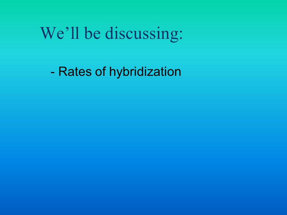 - Rates of hybridization We'll be discussing: