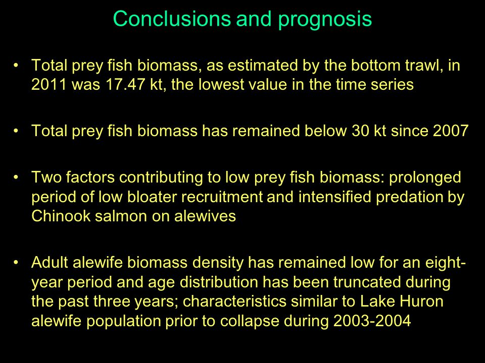 Conclusions and prognosis Total prey fish biomass, as estimated by the bottom trawl, in 2011 was 17.47 kt, the lowest value in the time series Total prey fish biomass has remained below 30 kt since 2007 Two factors contributing to low prey fish biomass: prolonged period of low bloater recruitment and intensified predation by Chinook salmon on alewives Adult alewife biomass density has remained low for an eight- year period and age distribution has been truncated during the past three years; characteristics similar to Lake Huron alewife population prior to collapse during 2003-2004