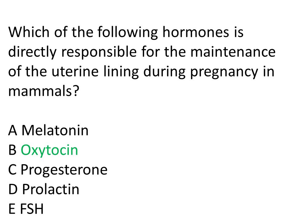 Q6: Which of the following hormones is directly responsible for positive feedback loop during labor? A Melatonin B Oxytocin C Progesterone D Prolactin