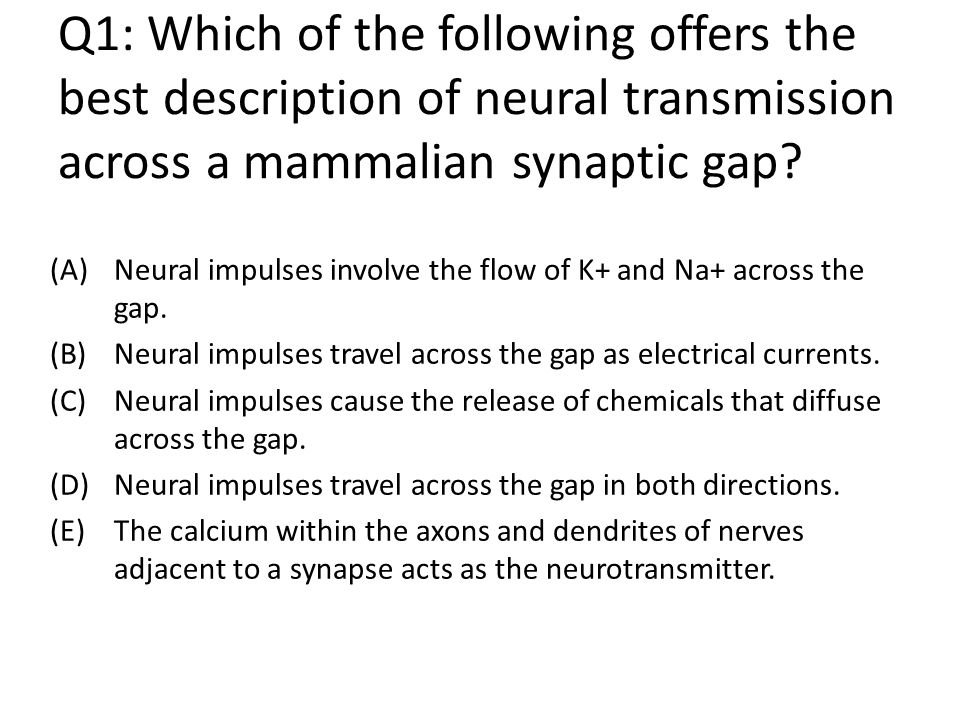 Q1: Which of the following offers the best description of neural transmission across a mammalian synaptic gap.