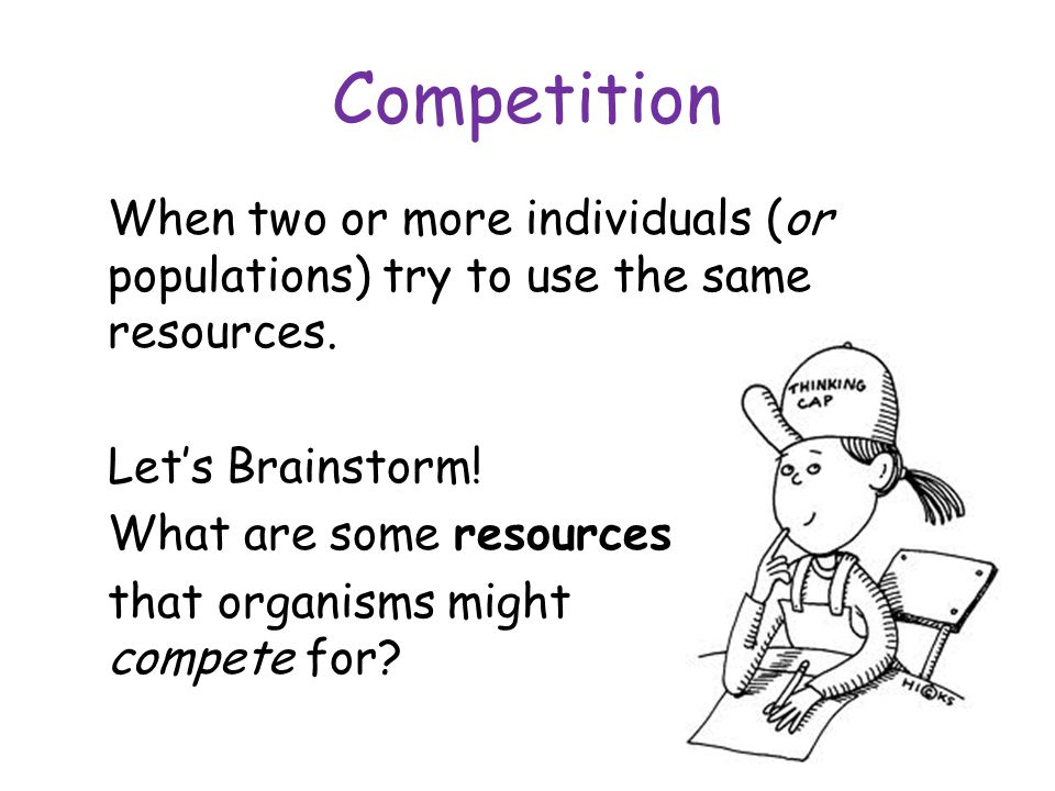 Competition When two or more individuals (or populations) try to use the same resources.