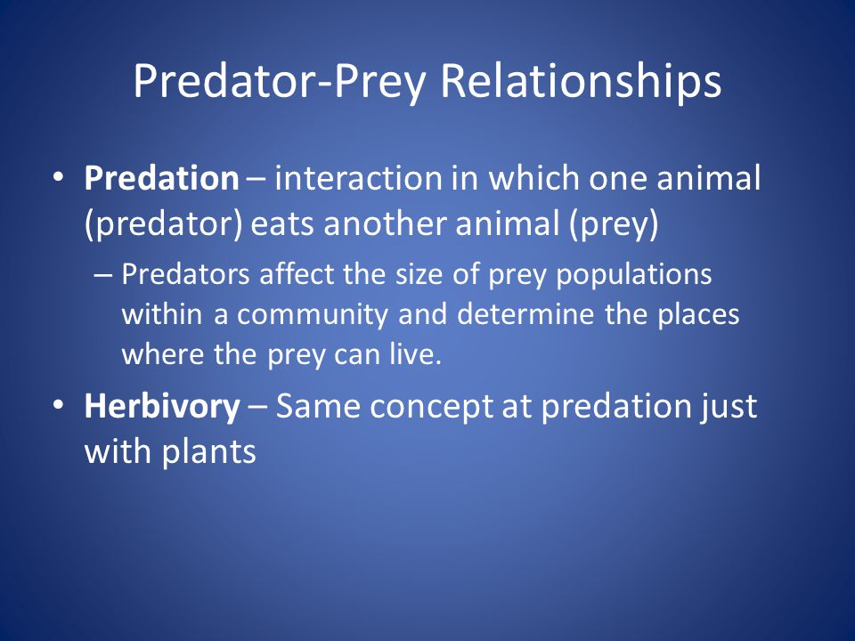 Predator-Prey Relationships Predation – interaction in which one animal (predator) eats another animal (prey) – Predators affect the size of prey populations within a community and determine the places where the prey can live.