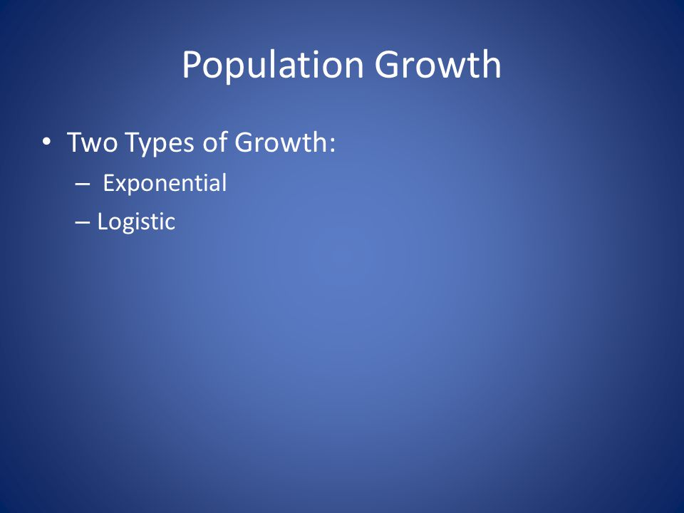 Population Growth Two Types of Growth: – Exponential – Logistic