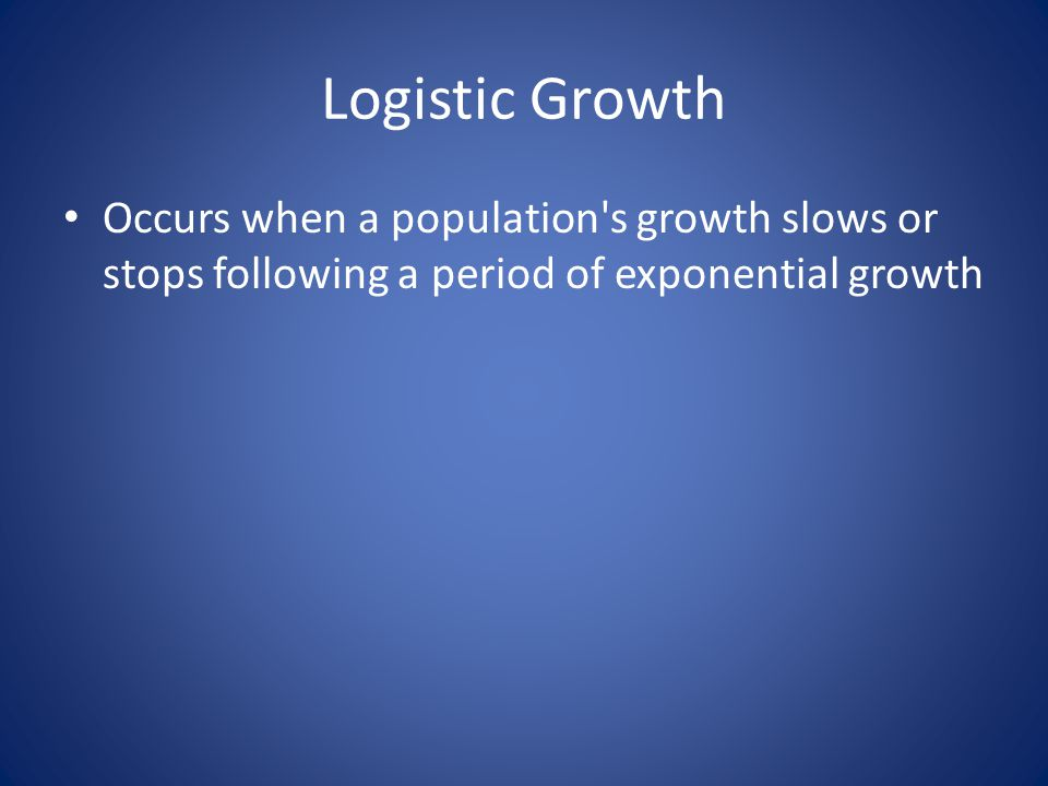 Logistic Growth Occurs when a population s growth slows or stops following a period of exponential growth
