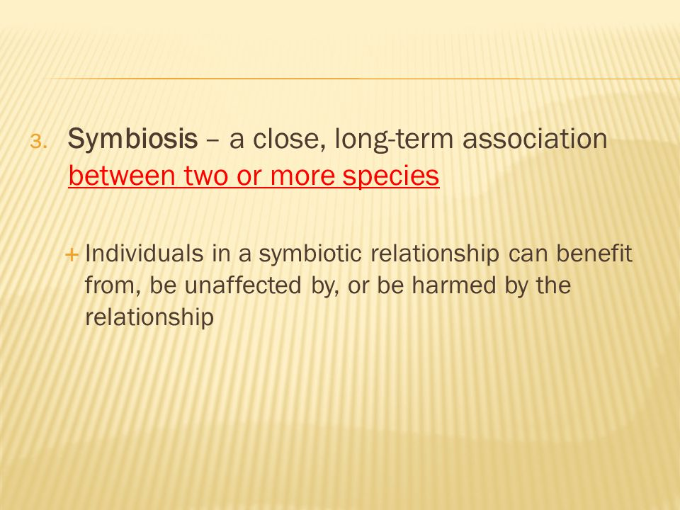 3. Symbiosis – a close, long-term association between two or more species  Individuals in a symbiotic relationship can benefit from, be unaffected by