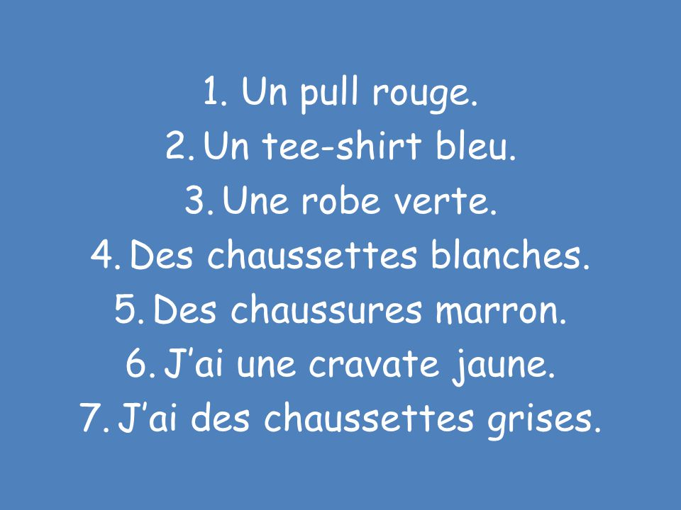 Traduis les phrases suivantes: 1.A red jumper. 2.A blue t-shirt. 3.A green dress. 4.White socks. 5.Brown shoes. 6.I have a yellow tie. 7.I have have g