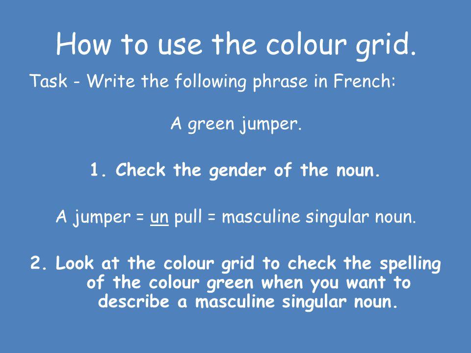 Masculine singular (un/le) Feminine singular (une/la) Masculine plural (les/des) Feminine plural (des/les) Redrouge rouges Blacknoirnoirenoirsnoires W