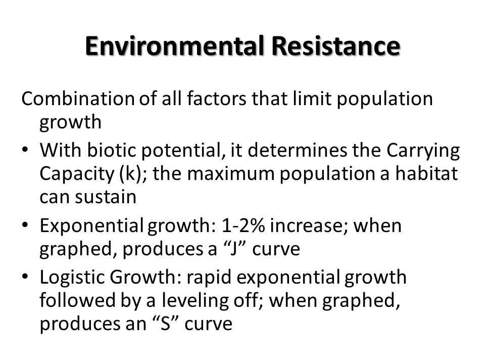 Environmental Resistance Combination of all factors that limit population growth With biotic potential, it determines the Carrying Capacity (k); the m